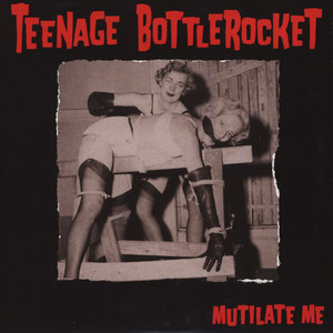 TEENAGE BOTTLEROCKET - Mutilate Me - 45T x 1