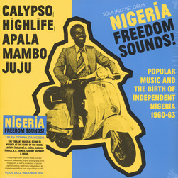 Soul Jazz Records presents - Nigeria Freedom Sounds! - Calypso, Highlife, Juju & Apala: Popular Music And The Birth Of Independent Nigeria 1960-63