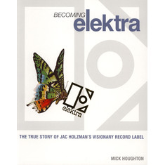 Mick Houghton - Becoming Elektra: The True Story Of Jac Holzman'S Visionary Record Label