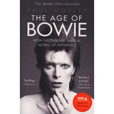 Paul Morley - The Age Of Bowie: How David Bowie Made A World Of Difference